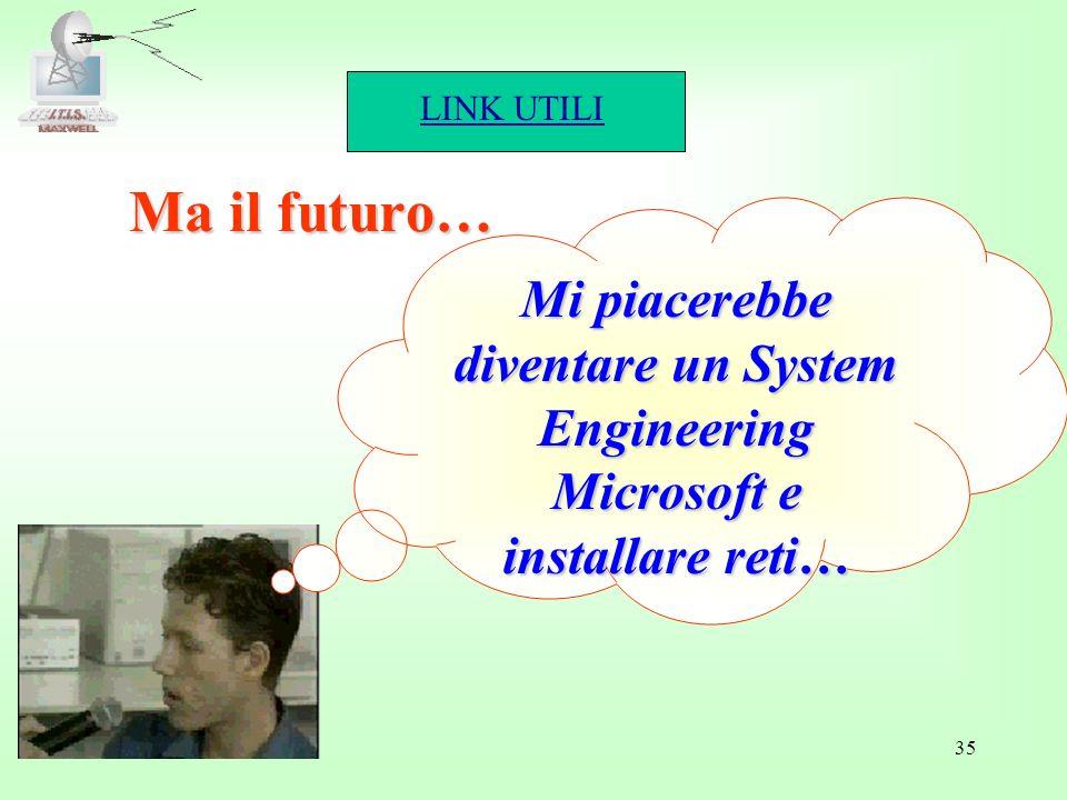 LINK UTILI 35 Ma il futuro… Mi piacerebbe diventare un System Engineering Microsoft e installare reti…