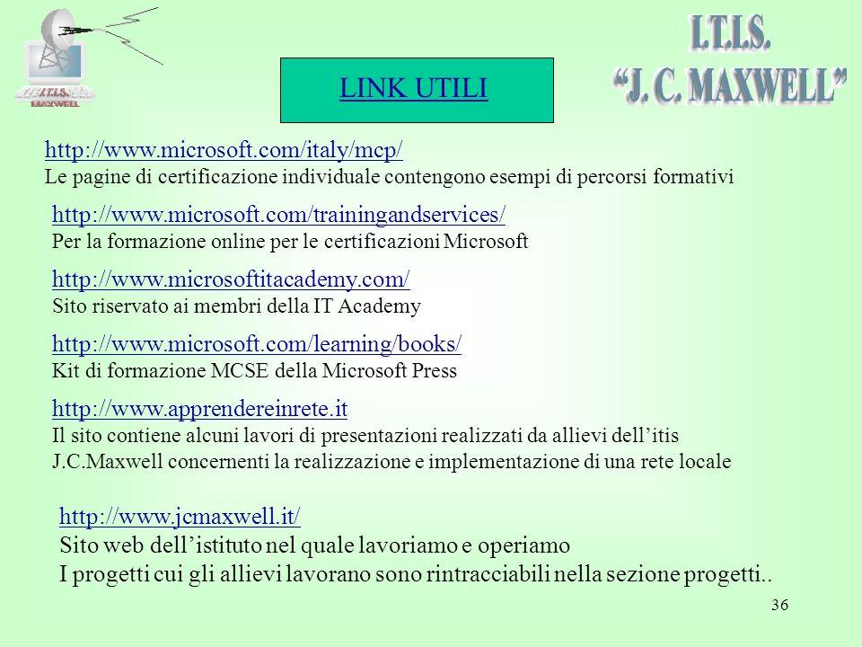 LINK UTILI 36 http://www.microsoft.com/italy/mcp/ Le pagine di certificazione individuale contengono esempi di percorsi formativi http://www.microsoft.com/trainingandservices/ Per la formazione online per le certificazioni Microsoft http://www.apprendereinrete.it Il sito contiene alcuni lavori di presentazioni realizzati da allievi dellitis J.C.Maxwell concernenti la realizzazione e implementazione di una rete locale http://www.microsoftitacademy.com/ Sito riservato ai membri della IT Academy http://www.microsoft.com/learning/books/ Kit di formazione MCSE della Microsoft Press http://www.jcmaxwell.it/ Sito web dellistituto nel quale lavoriamo e operiamo I progetti cui gli allievi lavorano sono rintracciabili nella sezione progetti..