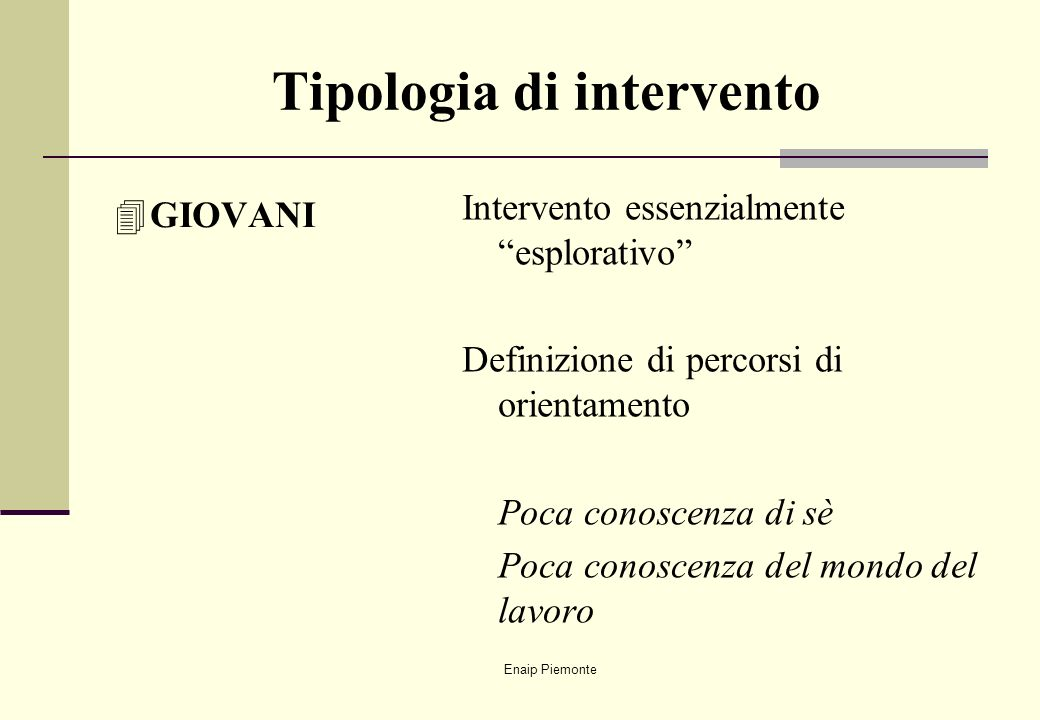Enaip Piemonte Tipologia di intervento 4GIOVANI Intervento essenzialmente esplorativo Definizione di percorsi di orientamento Poca conoscenza di sè Po