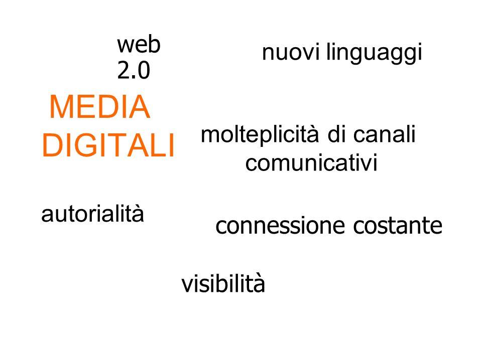 MEDIA DIGITALI visibilità connessione costante web 2.0 molteplicità di canali comunicativi autorialità nuovi linguaggi