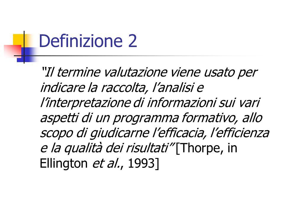 Definizione 2 Il termine valutazione viene usato per indicare la raccolta, lanalisi e linterpretazione di informazioni sui vari aspetti di un programma formativo, allo scopo di giudicarne lefficacia, lefficienza e la qualità dei risultati [Thorpe, in Ellington et al., 1993]