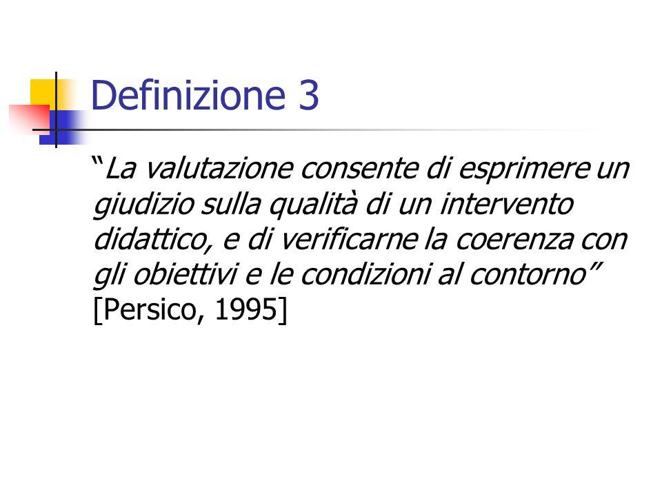 Definizione 3 La valutazione consente di esprimere un giudizio sulla qualità di un intervento didattico, e di verificarne la coerenza con gli obiettivi e le condizioni al contorno [Persico, 1995]