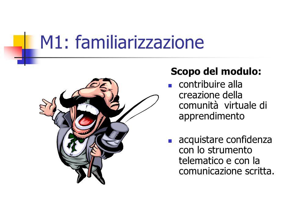 M1: familiarizzazione Scopo del modulo: contribuire alla creazione della comunità virtuale di apprendimento acquistare confidenza con lo strumento telematico e con la comunicazione scritta.
