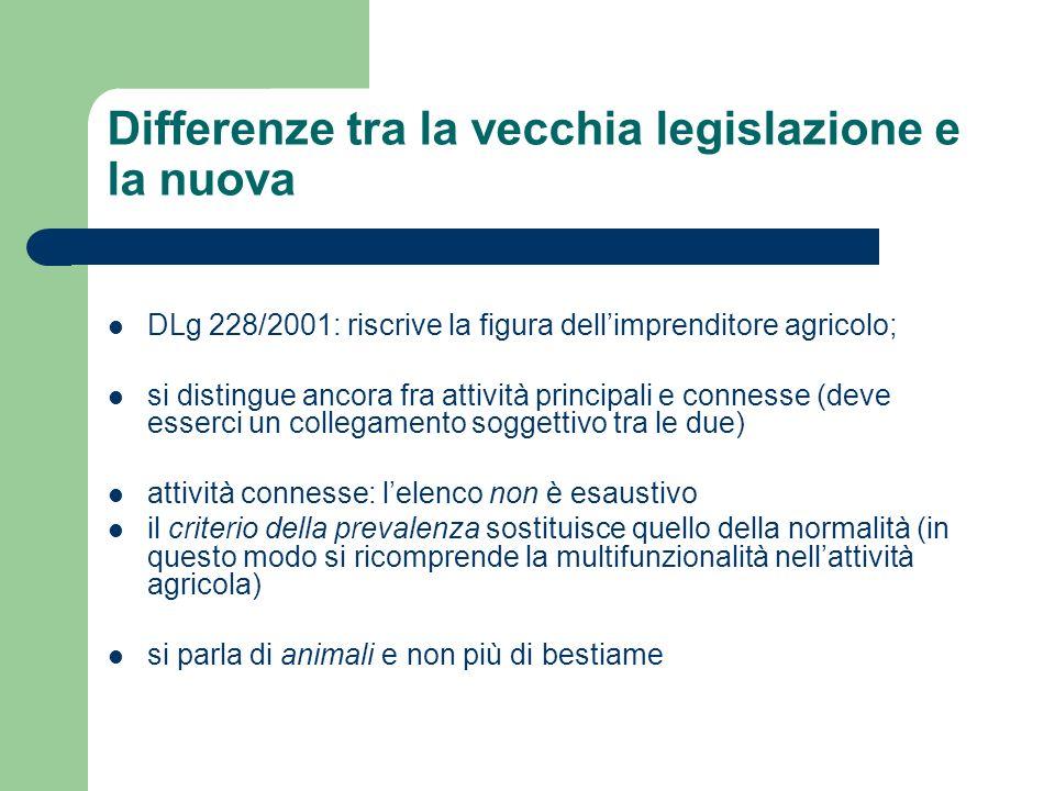 Differenze tra la vecchia legislazione e la nuova DLg 228/2001: riscrive la figura dellimprenditore agricolo; si distingue ancora fra attività princip