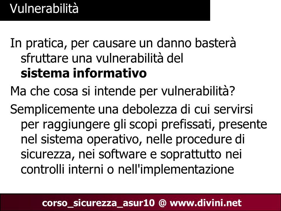 00 AN 14 corso_sicurezza_asur10 @ www.divini.net Vulnerabilità In pratica, per causare un danno basterà sfruttare una vulnerabilità del sistema inform