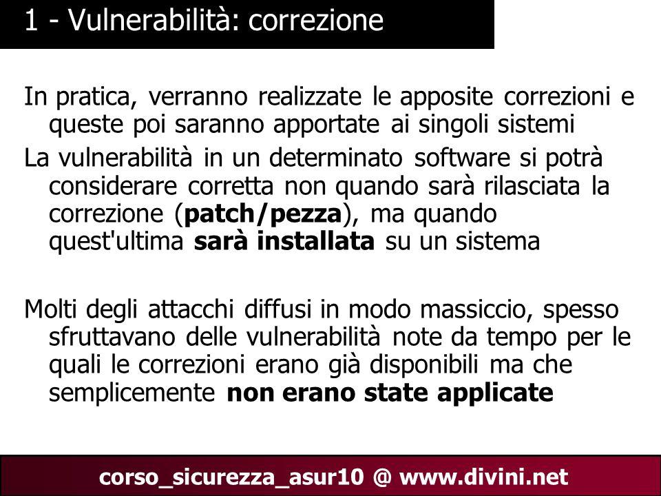 00 AN 18 corso_sicurezza_asur10 @ www.divini.net 1 - Vulnerabilità: correzione In pratica, verranno realizzate le apposite correzioni e queste poi sar