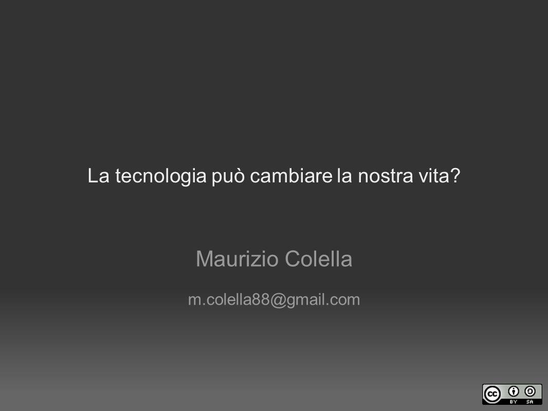 La tecnologia può cambiare la nostra vita? Maurizio Colella m.colella88@gmail.com