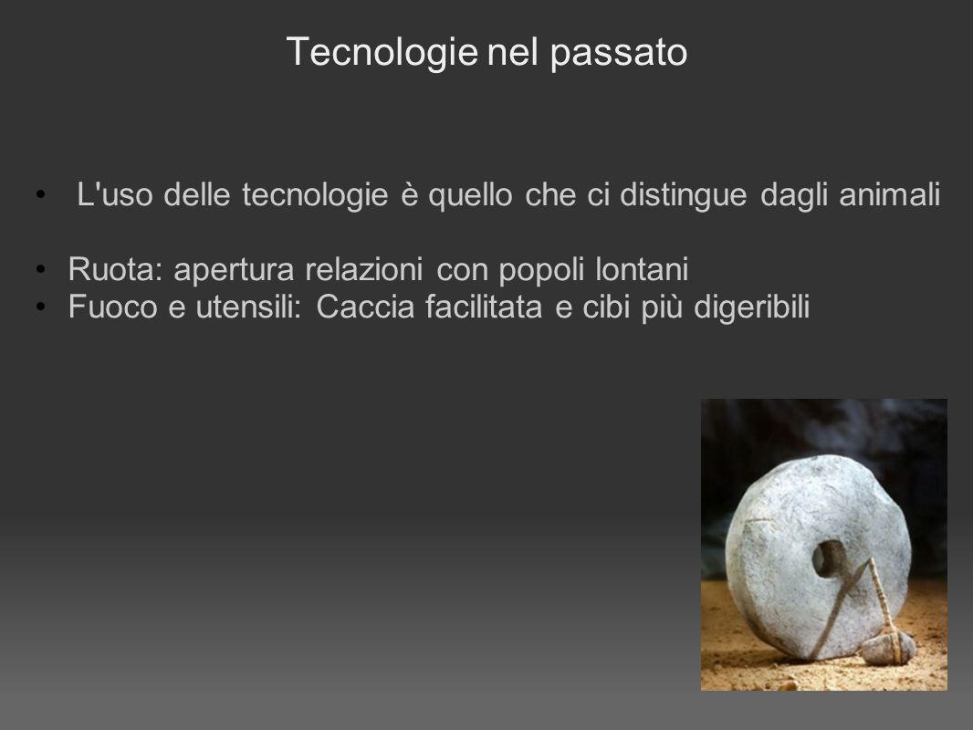 Tecnologie nel passato L uso delle tecnologie è quello che ci distingue dagli animali Ruota: apertura relazioni con popoli lontani Fuoco e utensili: Caccia facilitata e cibi più digeribili