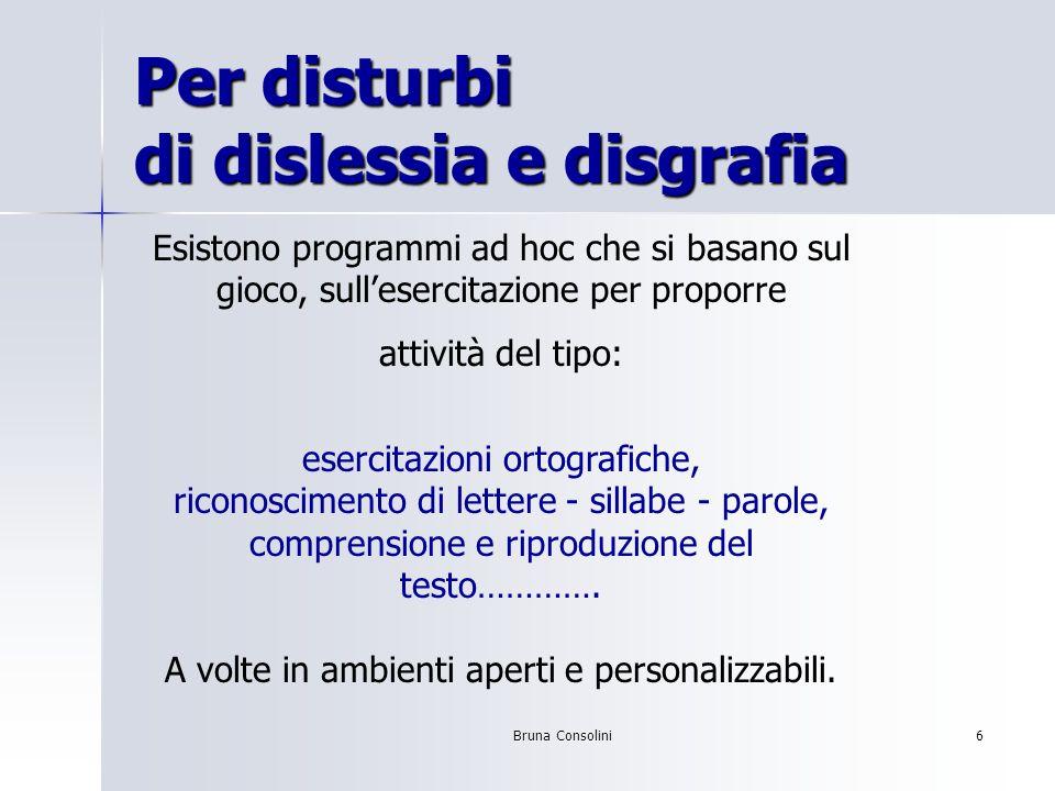 Bruna Consolini6 Per disturbi di dislessia e disgrafia Esistono programmi ad hoc che si basano sul gioco, sullesercitazione per proporre attività del