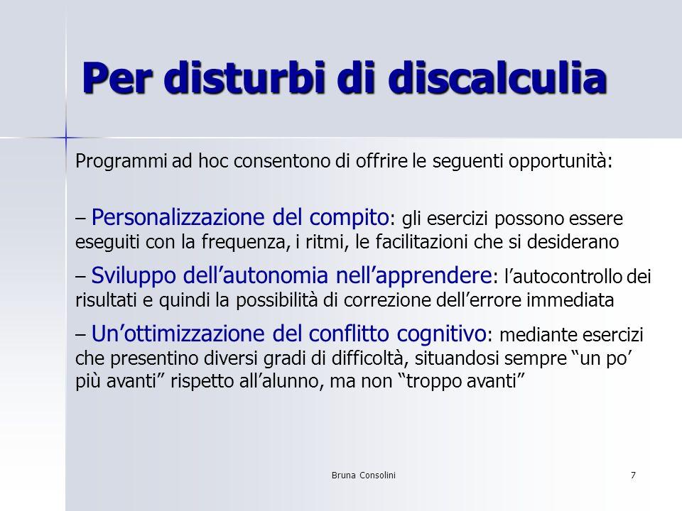Bruna Consolini7 Per disturbi di discalculia Programmi ad hoc consentono di offrire le seguenti opportunità: – Personalizzazione del compito : gli ese