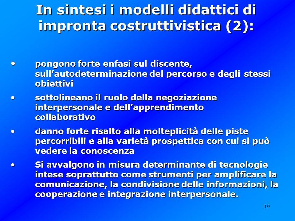 19 In sintesi i modelli didattici di impronta costruttivistica (2): pongono forte enfasi sul discente, sullautodeterminazione del percorso e degli ste