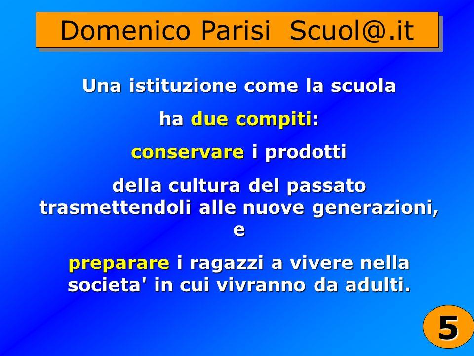 25 Domenico Parisi Scuol@.it Una istituzione come la scuola ha due compiti: conservare i prodotti della cultura del passato trasmettendoli alle nuove