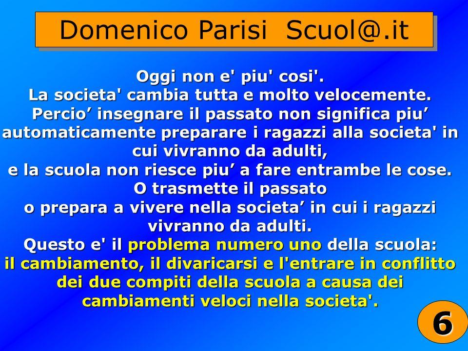 26 Domenico Parisi Scuol@.it Oggi non e' piu' cosi'. La societa' cambia tutta e molto velocemente. Percio insegnare il passato non significa piu autom