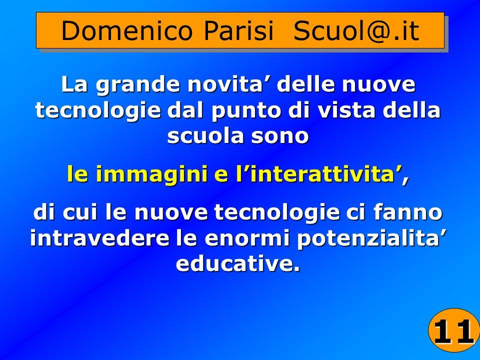 31 Domenico Parisi Scuol@.it La grande novita delle nuove tecnologie dal punto di vista della scuola sono le immagini e linterattivita, di cui le nuov