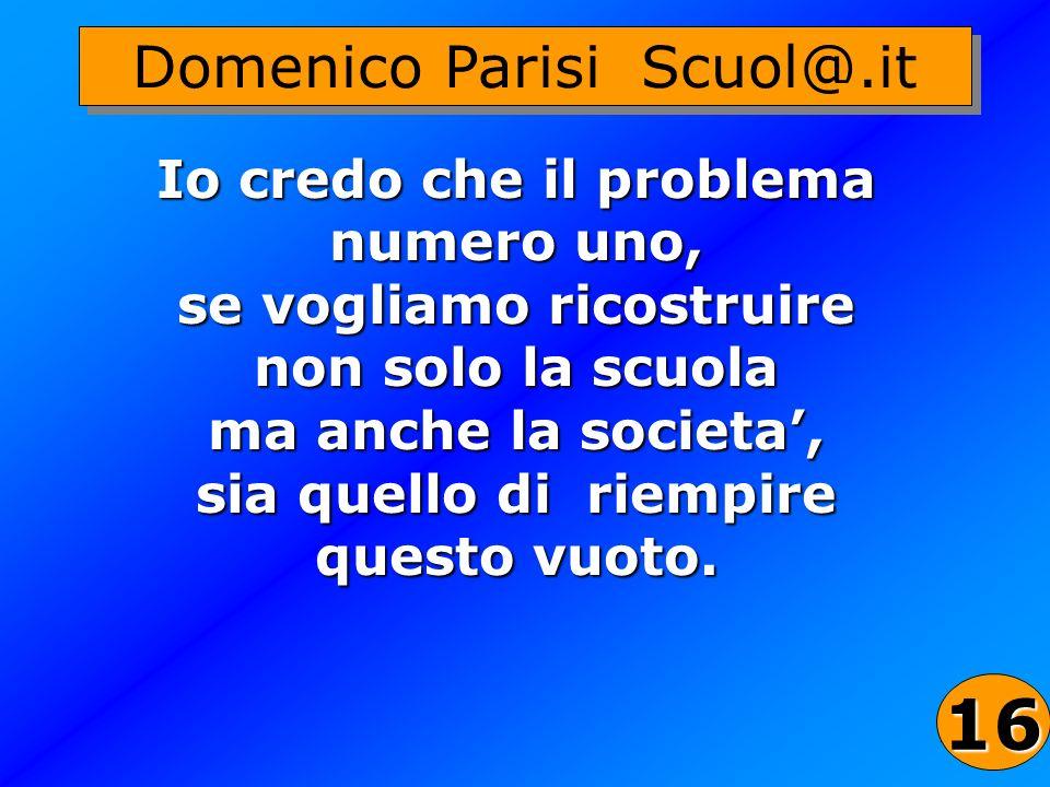 36 Io credo che il problema numero uno, se vogliamo ricostruire non solo la scuola ma anche la societa, sia quello di riempire questo vuoto. Domenico