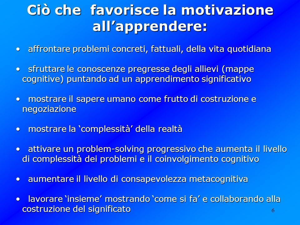 6 Ciò che favorisce la motivazione allapprendere: affrontare problemi concreti, fattuali, della vita quotidiana affrontare problemi concreti, fattuali