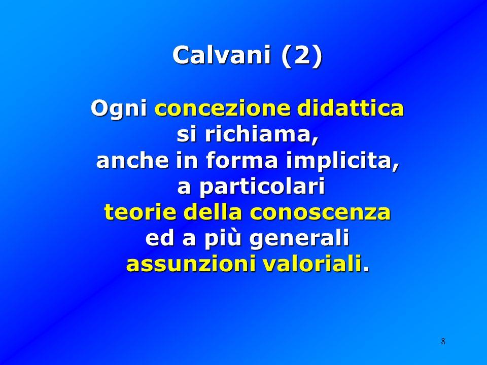 8 Calvani (2) Ogni concezione didattica si richiama, anche in forma implicita, a particolari a particolari teorie della conoscenza ed a più generali a