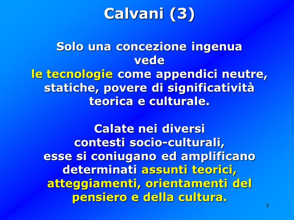 9 Calvani (3) Solo una concezione ingenua vede le tecnologie come appendici neutre, statiche, povere di significatività teorica e culturale. Calate ne