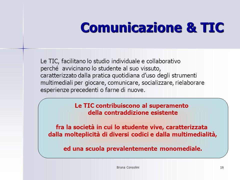 Bruna Consolini16 Comunicazione & TIC Le TIC, facilitano lo studio individuale e collaborativo perché avvicinano lo studente al suo vissuto, caratteri