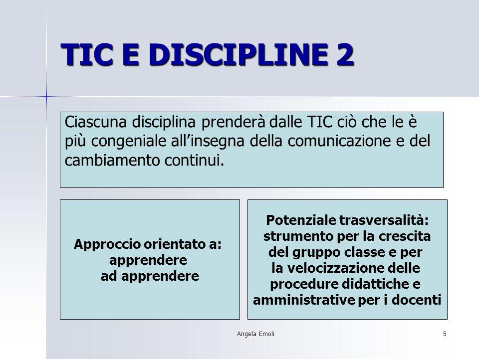Angela Emoli5 TIC E DISCIPLINE 2 Ciascuna disciplina prenderà dalle TIC ciò che le è più congeniale allinsegna della comunicazione e del cambiamento continui.