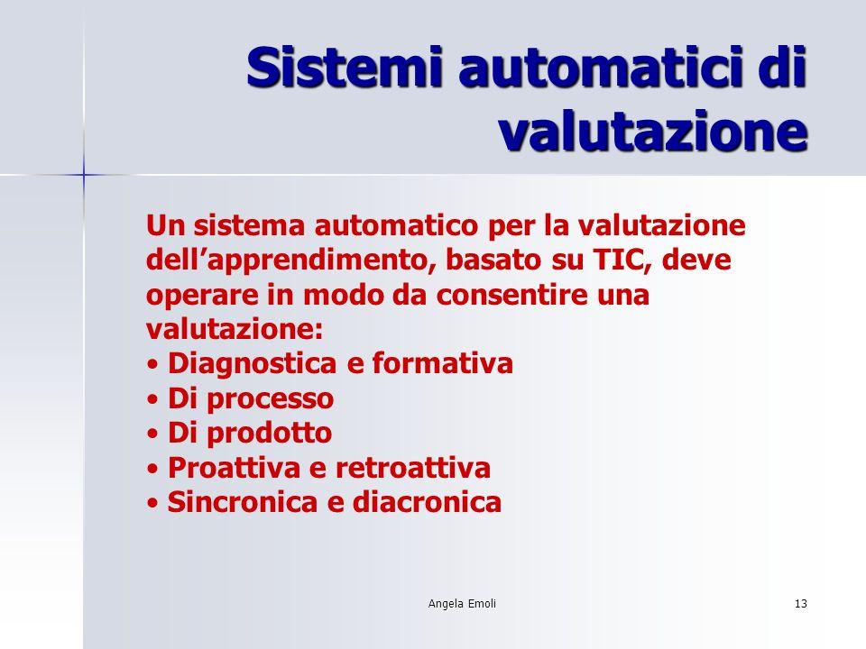 Angela Emoli13 Sistemi automatici di valutazione Un sistema automatico per la valutazione dellapprendimento, basato su TIC, deve operare in modo da co