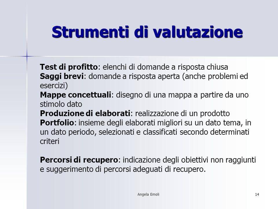 Angela Emoli14 Strumenti di valutazione Test di profitto: elenchi di domande a risposta chiusa Saggi brevi: domande a risposta aperta (anche problemi