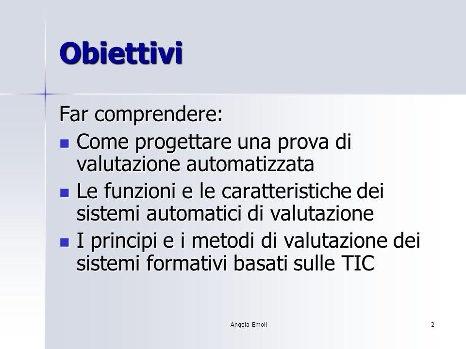 Angela Emoli2 Obiettivi Far comprendere: Come progettare una prova di valutazione automatizzata Come progettare una prova di valutazione automatizzata