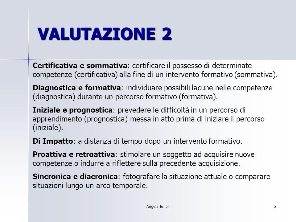 Angela Emoli5 VALUTAZIONE 2 Certificativa e sommativa: certificare il possesso di determinate competenze (certificativa) alla fine di un intervento fo