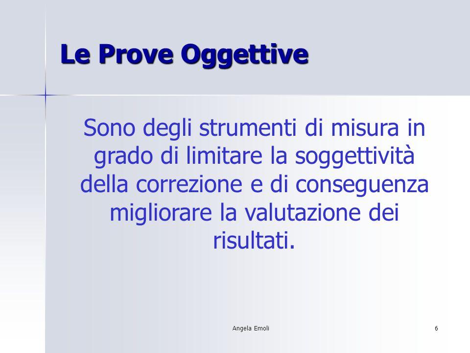 Angela Emoli6 Le Prove Oggettive Sono degli strumenti di misura in grado di limitare la soggettività della correzione e di conseguenza migliorare la v