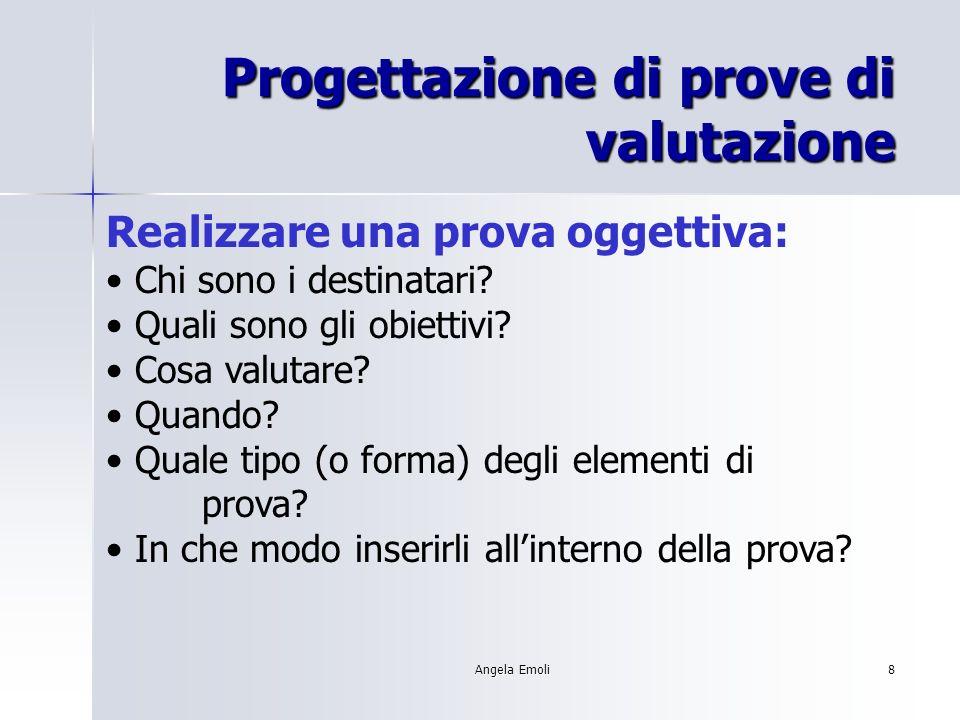 Angela Emoli8 Progettazione di prove di valutazione Realizzare una prova oggettiva: Chi sono i destinatari? Quali sono gli obiettivi? Cosa valutare? Q
