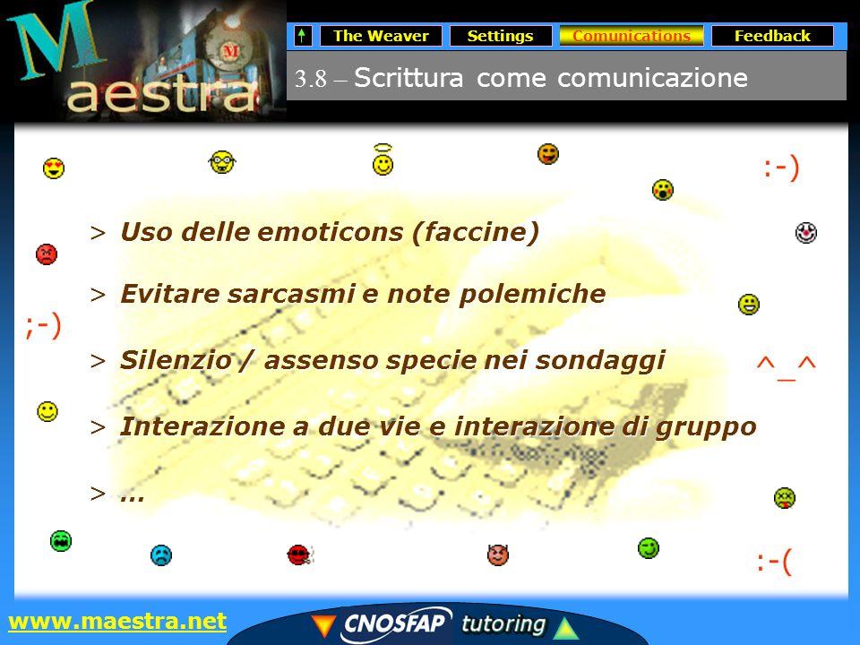 The WeaverSettingsComunicationsFeedback www.maestra.net >Evitare sarcasmi e note polemiche >Silenzio / assenso specie nei sondaggi >Interazione a due vie e interazione di gruppo >…>…>…>… 3.8 – Scrittura come comunicazione Comunications >Uso delle emoticons (faccine) :-);-) :-( ^_^