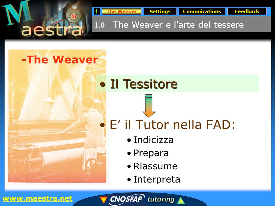 The WeaverSettingsComunicationsFeedback www.maestra.net 1.0 – The Weaver e larte del tessere The Weaver -The Weaver E il Tutor nella FAD:E il Tutor nella FAD: Indicizza Prepara Riassume Interpreta Il Tessitore Il Tessitore