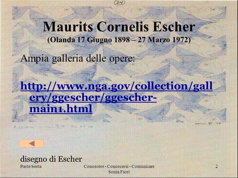 Parte SestaConoscere - Conoscersi - Comunicare Sonia Fiori 2 Maurits Cornelis Escher (Olanda 17 Giugno 1898 – 27 Marzo 1972) Ampia galleria delle opere: http://www.nga.gov/collection/gall ery/ggescher/ggescher- main1.html disegno di Escher