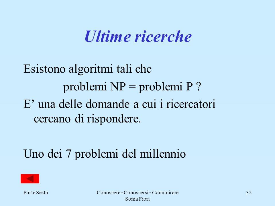 Parte SestaConoscere - Conoscersi - Comunicare Sonia Fiori 32 Ultime ricerche Esistono algoritmi tali che problemi NP = problemi P ? E una delle doman