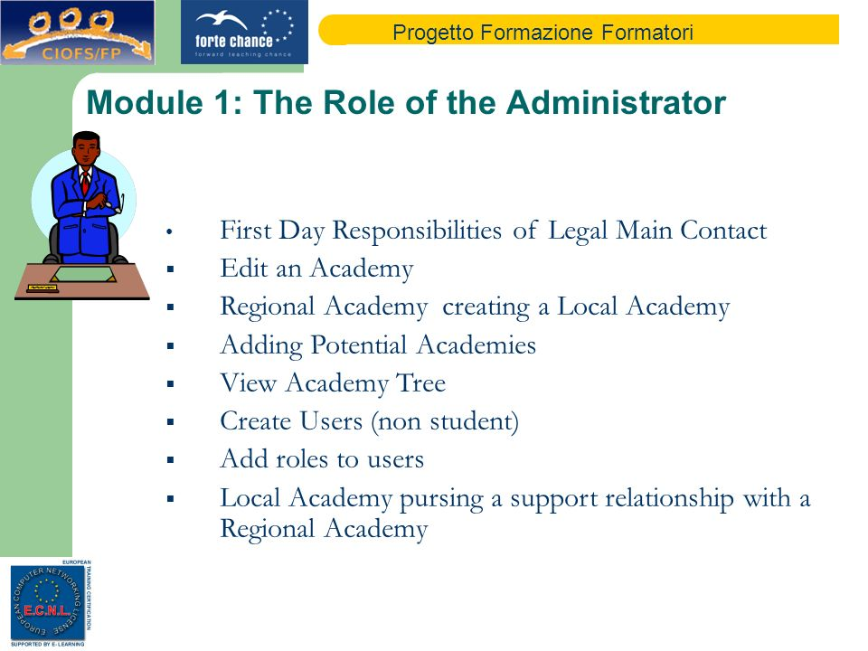 Progetto Formazione Formatori Module 1: The Role of the Administrator First Day Responsibilities of Legal Main Contact Edit an Academy Regional Academy creating a Local Academy Adding Potential Academies View Academy Tree Create Users (non student) Add roles to users Local Academy pursing a support relationship with a Regional Academy