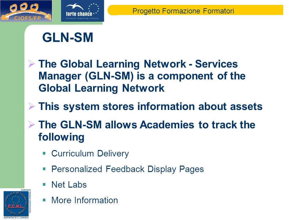 Progetto Formazione Formatori GLN-SM The Global Learning Network - Services Manager (GLN-SM) is a component of the Global Learning Network This system stores information about assets The GLN-SM allows Academies to track the following Curriculum Delivery Personalized Feedback Display Pages Net Labs More Information