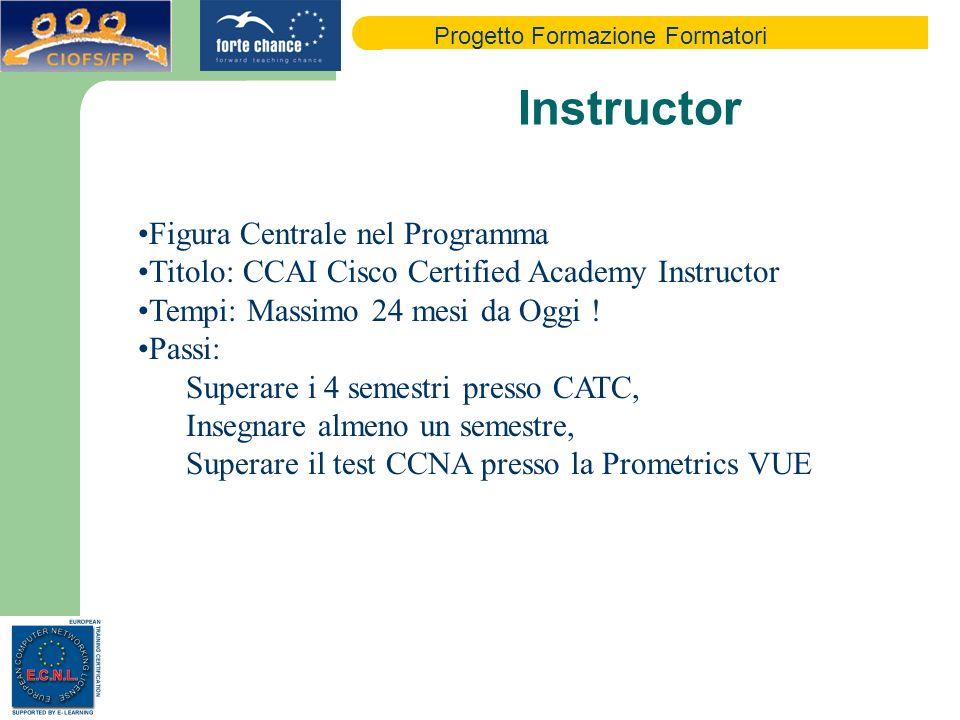 Progetto Formazione Formatori Instructor Figura Centrale nel Programma Titolo: CCAI Cisco Certified Academy Instructor Tempi: Massimo 24 mesi da Oggi .