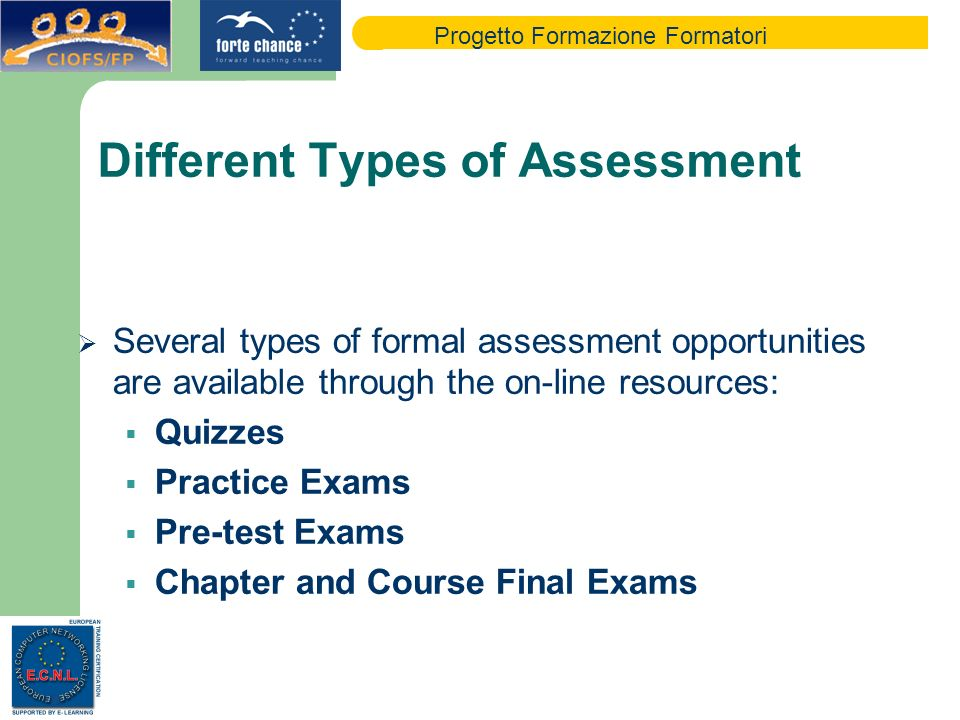 Progetto Formazione Formatori Different Types of Assessment Several types of formal assessment opportunities are available through the on-line resources: Quizzes Practice Exams Pre-test Exams Chapter and Course Final Exams