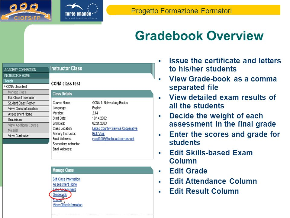 Progetto Formazione Formatori Gradebook Overview Issue the certificate and letters to his/her students View Grade-book as a comma separated file View detailed exam results of all the students Decide the weight of each assessment in the final grade Enter the scores and grade for students Edit Skills-based Exam Column Edit Grade Edit Attendance Column Edit Result Column