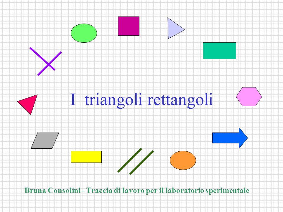 I triangoli rettangoli Bruna Consolini - Traccia di lavoro per il laboratorio sperimentale