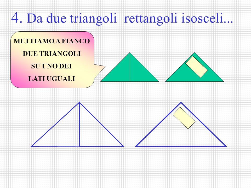 4. Da due triangoli rettangoli isosceli... METTIAMO A FIANCO DUE TRIANGOLI SU UNO DEI LATI UGUALI