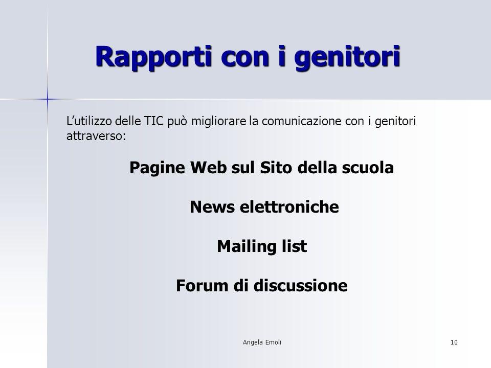 Angela Emoli10 Rapporti con i genitori Rapporti con i genitori Lutilizzo delle TIC può migliorare la comunicazione con i genitori attraverso: Pagine Web sul Sito della scuola News elettroniche Mailing list Forum di discussione