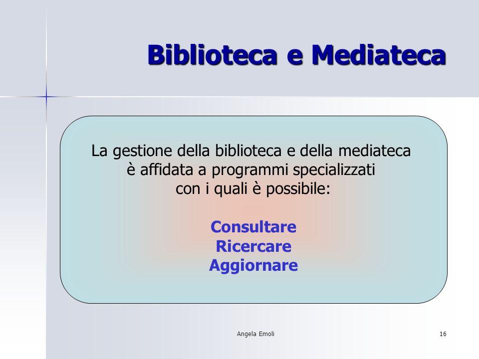 Angela Emoli16 Biblioteca e Mediateca La gestione della biblioteca e della mediateca è affidata a programmi specializzati con i quali è possibile: Consultare Ricercare Aggiornare