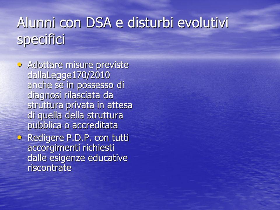 Alunni con DSA e disturbi evolutivi specifici Adottare misure previste dallaLegge170/2010 anche se in possesso di diagnosi rilasciata da struttura pri