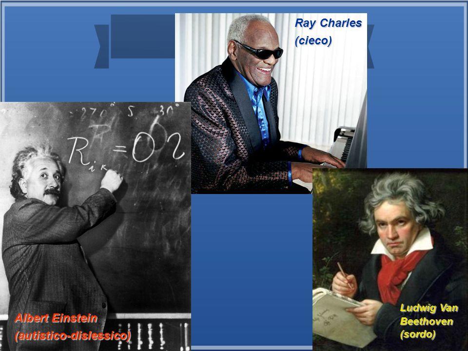 Ray Charles (cieco) Albert Einstein (autistico-dislessico) Ludwig Van Beethoven (sordo)