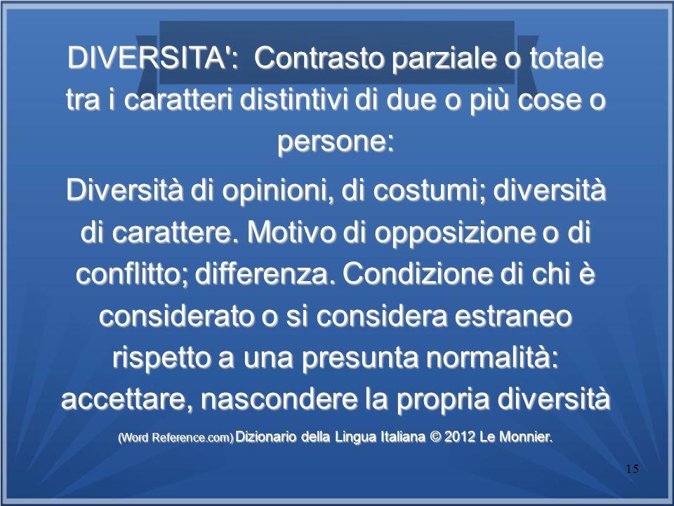 15 DIVERSITA': Contrasto parziale o totale tra i caratteri distintivi di due o più cose o persone: Diversità di opinioni, di costumi; diversità di car