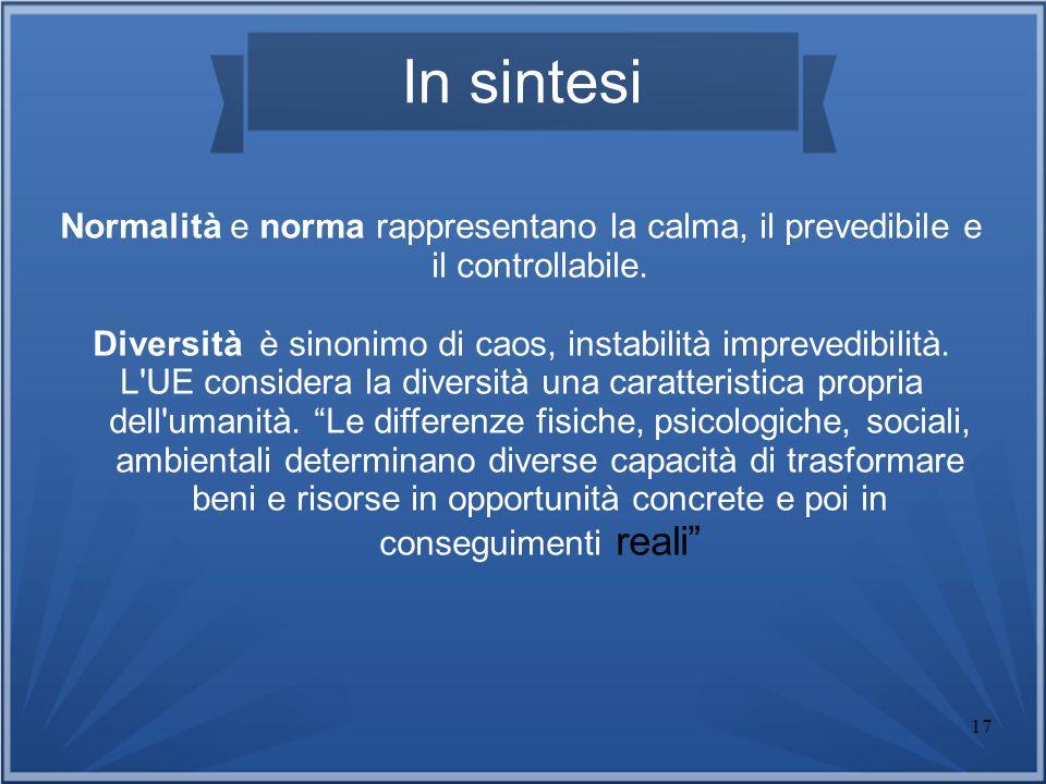 17 In sintesi Normalità e norma rappresentano la calma, il prevedibile e il controllabile. Diversità è sinonimo di caos, instabilità imprevedibilità.