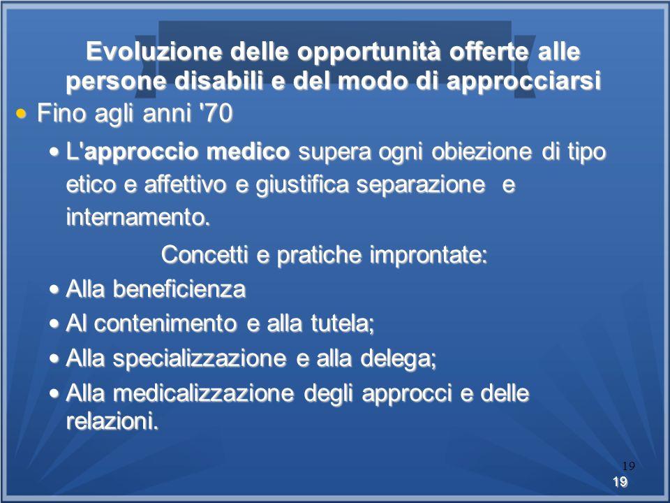 19 19 Evoluzione delle opportunità offerte alle persone disabili e del modo di approcciarsi Fino agli anni '70 Fino agli anni '70 L'approccio medico s