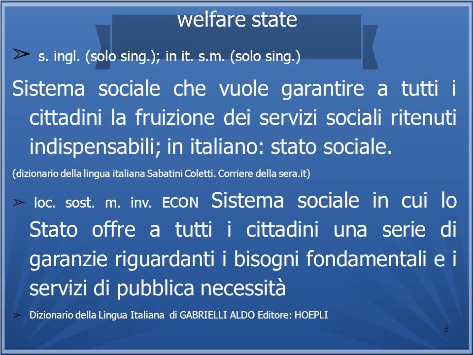 3 welfare state s. ingl. (solo sing.); in it. s.m. (solo sing.) Sistema sociale che vuole garantire a tutti i cittadini la fruizione dei servizi socia