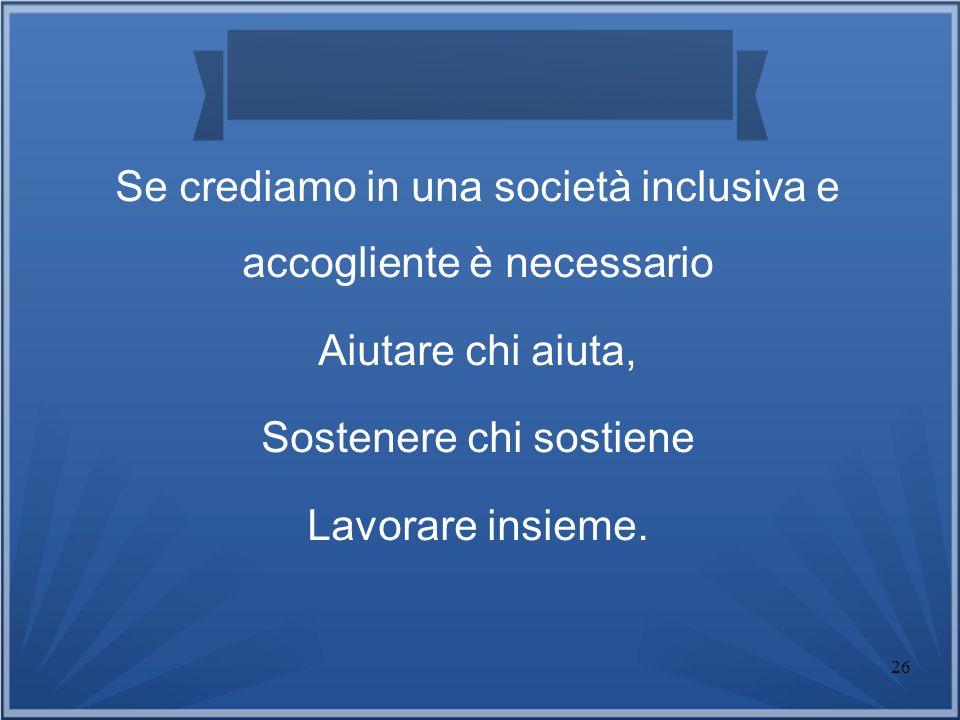 26 Se crediamo in una società inclusiva e accogliente è necessario Aiutare chi aiuta, Sostenere chi sostiene Lavorare insieme.